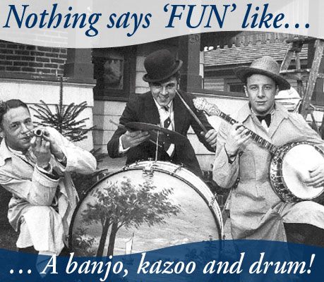 Nothing says FUN like ... a banjo, kazoo and drums!