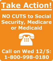 Take Action - NO CUTS to Social Security, Medicare or Medicaid; Call on Wed 12/5: 1-800-998-0180