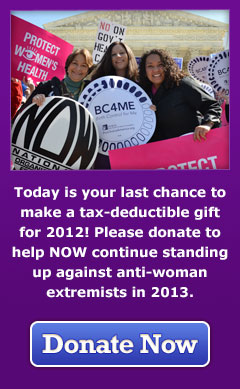Today is your last chance to make a tax-deductible gift for 2012! Please donate to help NOW continue standing up against anti-woman extremists in 2013. Donate Now.