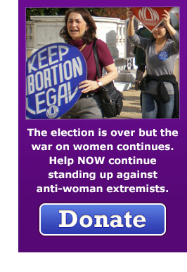 The election is over but the war on women continues. Help NOW continue standing up against anti-woman extremists. Donate Now